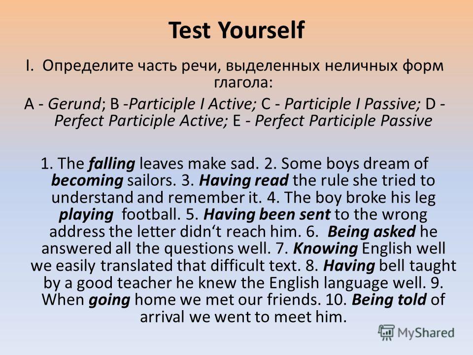I. Определите часть речи, выделенных неличных форм глагола: A - Gerund; B -Participle I Active; C - Participle I Passive; D - Perfect Participle Active; E - Perfect Participle Passive 1. The falling leaves make sad. 2. Some boys dream of becoming sai