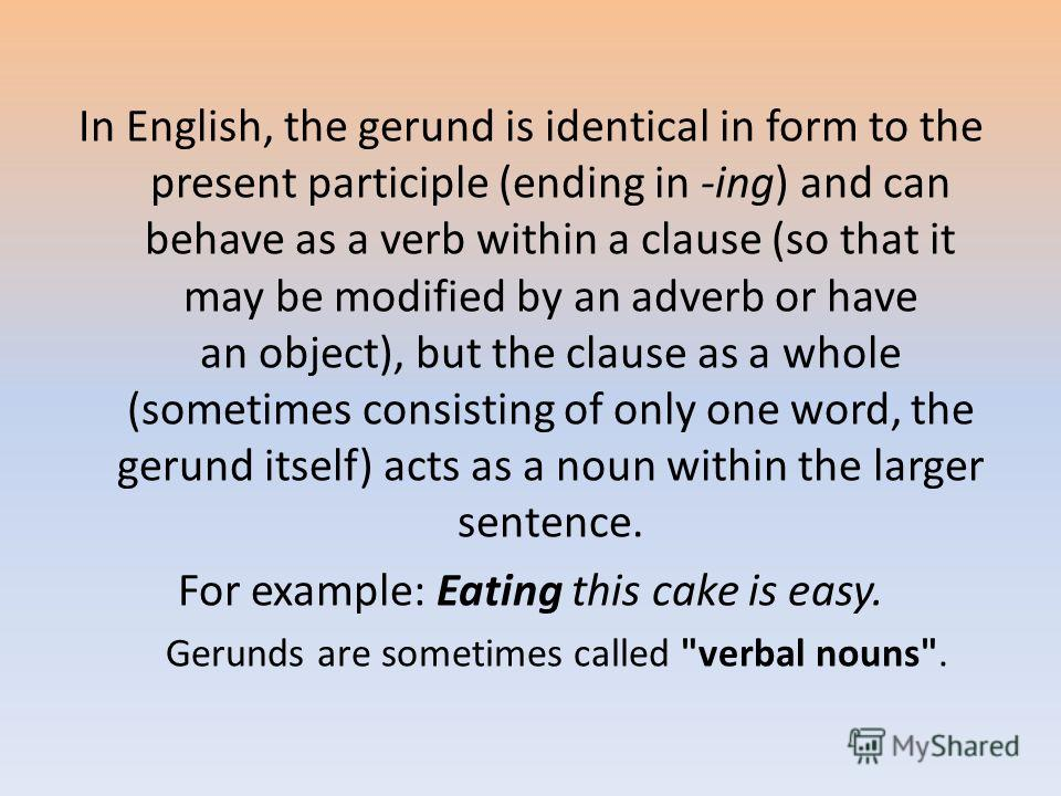 In English, the gerund is identical in form to the present participle (ending in -ing) and can behave as a verb within a clause (so that it may be modified by an adverb or have an object), but the clause as a whole (sometimes consisting of only one w