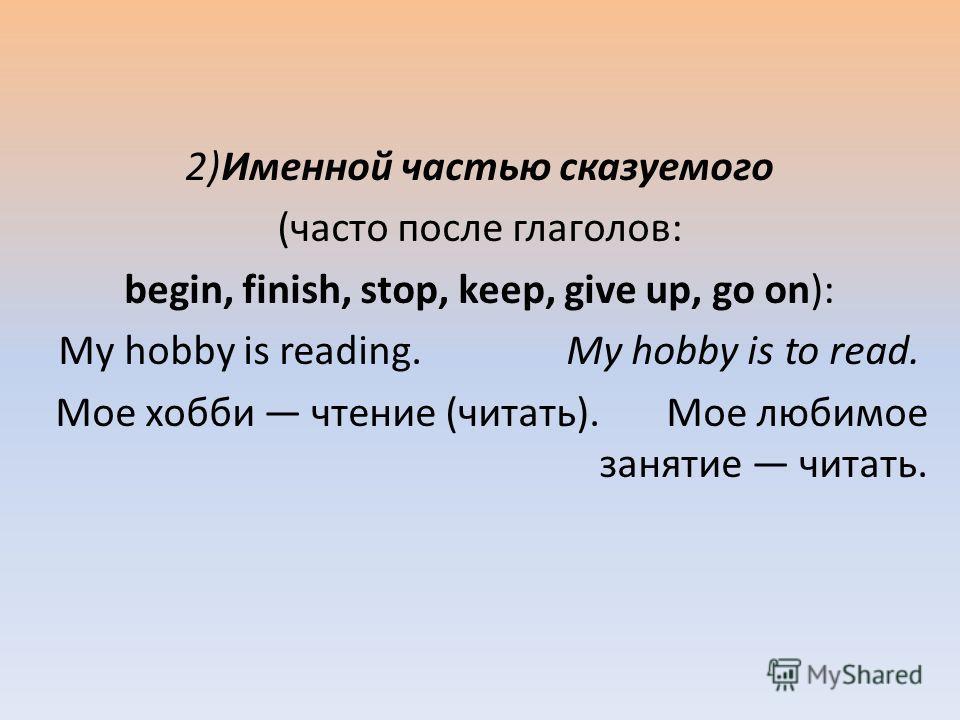 2)Именной частью сказуемого (часто после глаголов: begin, finish, stop, keep, give up, go on): My hobby is reading. My hobby is to read. Мое хобби чтение (читать). Мое любимое занятие читать.