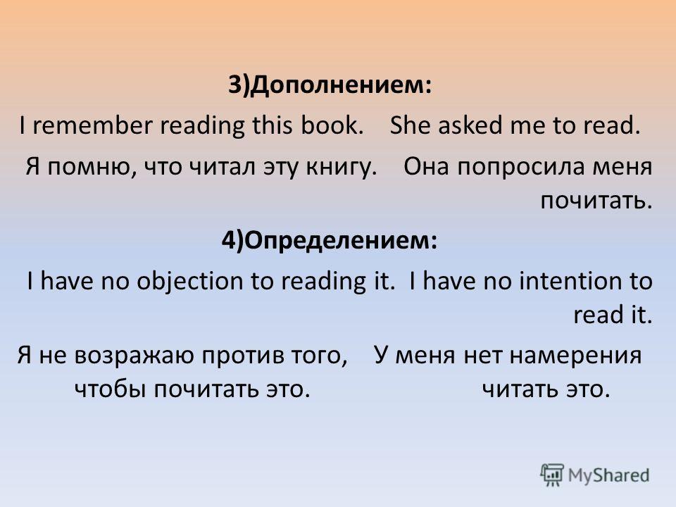 3)Дополнением: I remember reading this book. She asked me to read. Я помню, что читал эту книгу. Она попросила меня почитать. 4)Определением: I have no objection to reading it. I have no intention to read it. Я не возражаю против того, У меня нет нам