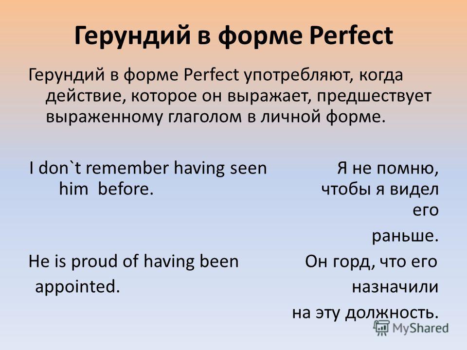 Герундий в форме Perfect Герундий в форме Perfect употребляют, когда действие, которое он выражает, предшествует выраженному глаголом в личной форме. I don`t remember having seen Я не помню, him before. чтобы я видел его раньше. He is proud of having