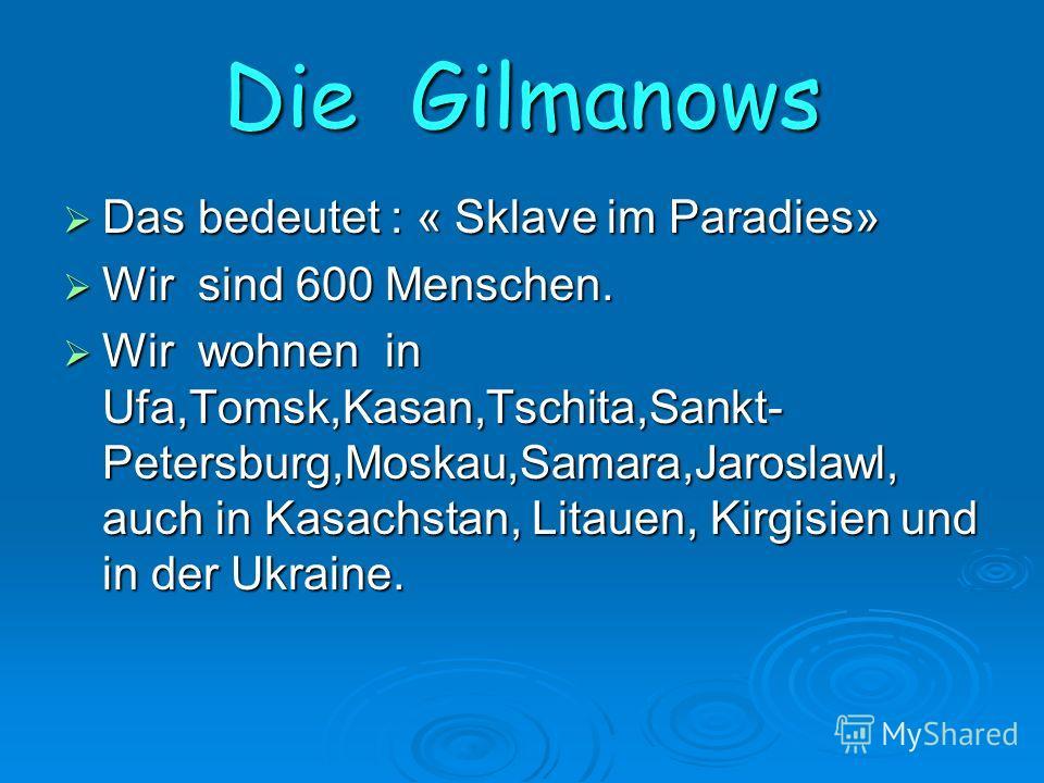 Die Gilmanows Das bedeutet : « Sklave im Paradies» Das bedeutet : « Sklave im Paradies» Wir sind 600 Menschen. Wir sind 600 Menschen. Wir wohnen in Ufa,Tomsk,Kasan,Tschita,Sankt- Petersburg,Moskau,Samara,Jaroslawl, auch in Kasachstan, Litauen, Kirgis