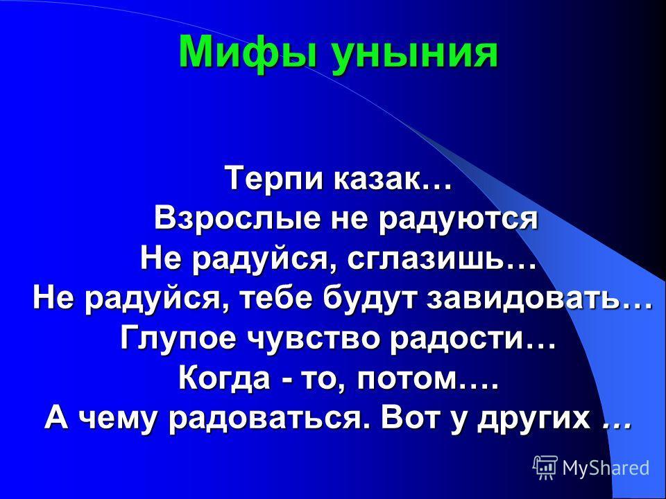 Мифы уныния Терпи казак… Взрослые не радуются Не радуйся, сглазишь… Не радуйся, тебе будут завидовать… Глупое чувство радости… Когда - то, потом…. А чему радоваться. Вот у других …
