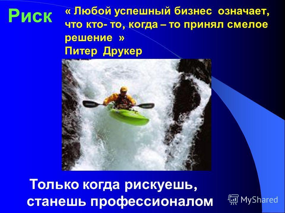 Только когда рискуешь, станешь профессионалом Риск « Любой успешный бизнес означает, что кто - то, когда – то принял смелое решение » Питер Друкер