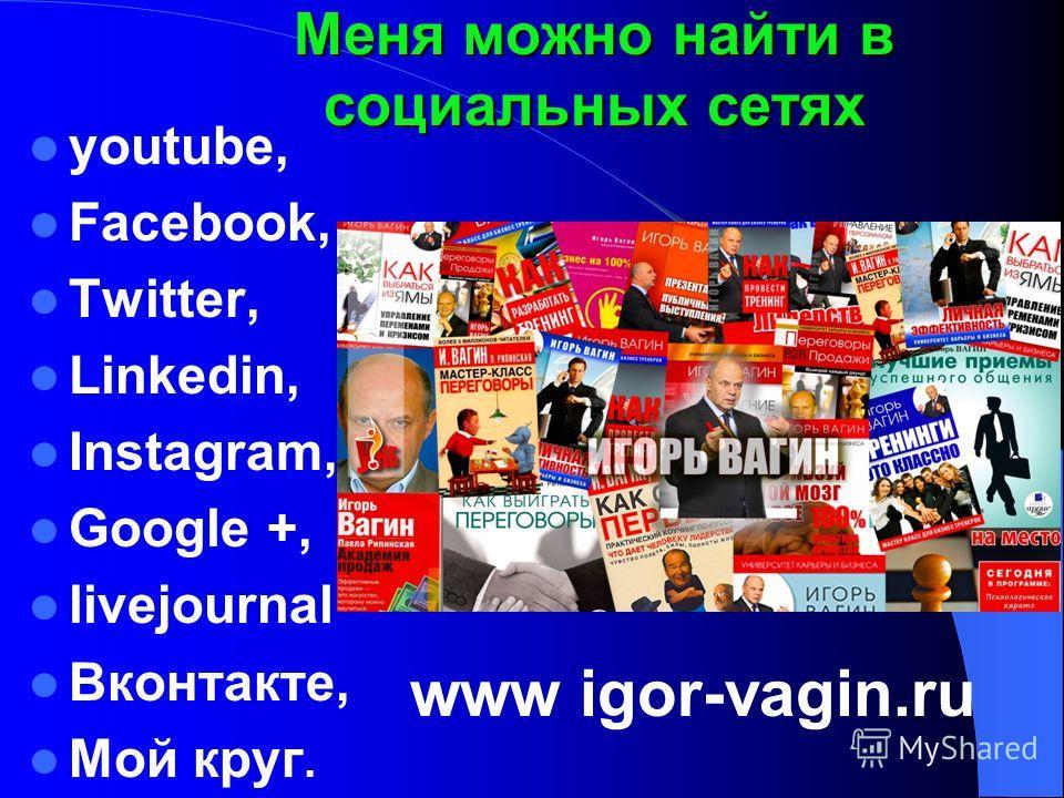 youtube, Facebook, Twitter, Linkedin, Instagram, Google +, livejournal Вконтакте, Мой круг. Меня можно найти в социальных сетях www igor-vagin.ru