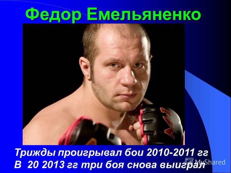 Федор Емельяненко Трижды проигрывал бои 2010-2011 гг В 20 2013 гг три боя снова выиграл