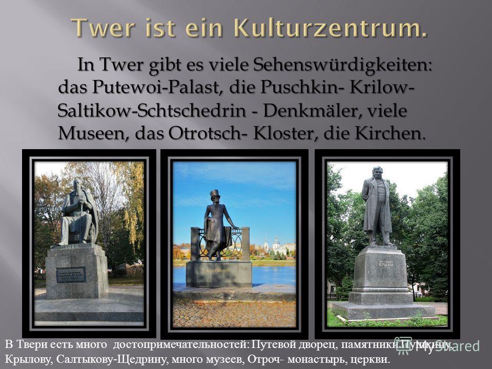 In Twer gibt es viele Sehenswürdigkeiten: das Putewoi-Palast, die Puschkin- Krilow- Saltikow-Schtschedrin - Denkmäler, viele Museen, das Otrotsch- Kloster, die Kirchen. In Twer gibt es viele Sehenswürdigkeiten: das Putewoi-Palast, die Puschkin- Krilo