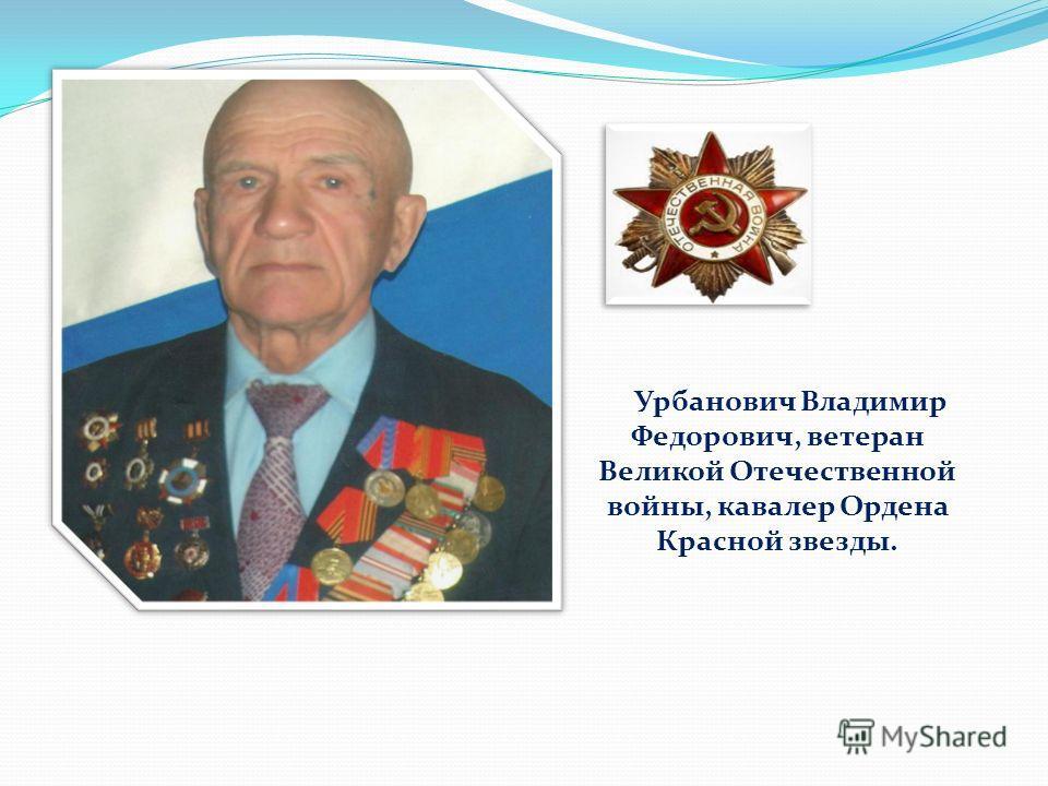 Урбанович Владимир Федорович, ветеран Великой Отечественной войны, кавалер Ордена Красной звезды.