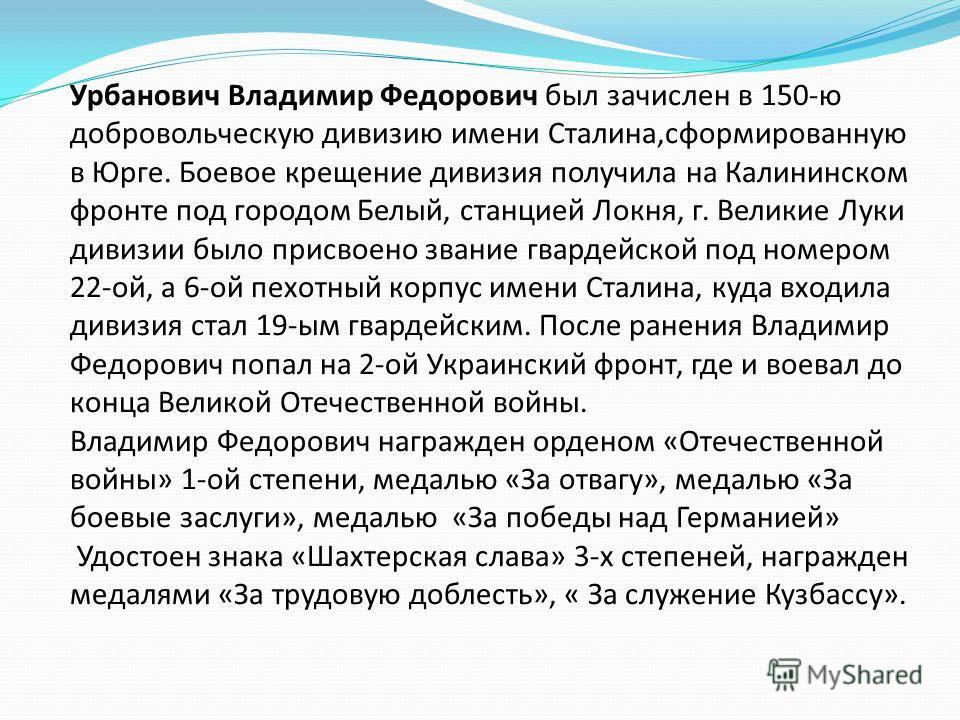 Урбанович Владимир Федорович был зачислен в 150-ю добровольческую дивизию имени Сталина,сформированную в Юрге. Боевое крещение дивизия получила на Калининском фронте под городом Белый, станцией Локня, г. Великие Луки дивизии было присвоено звание гва