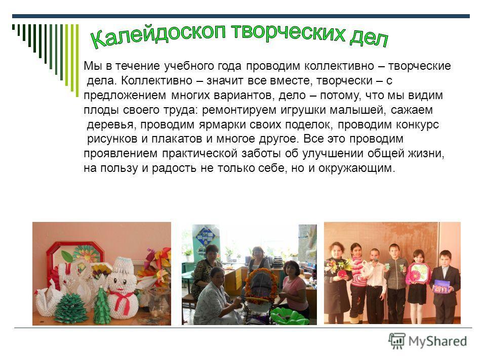 Мы в течение учебного года проводим коллективно – творческие дела. Коллективно – значит все вместе, творчески – с предложением многих вариантов, дело – потому, что мы видим плоды своего труда: ремонтируем игрушки малышей, сажаем деревья, проводим ярм