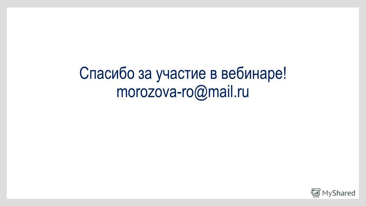 Спасибо за участие в вебинаре! morozova-ro@mail.ru