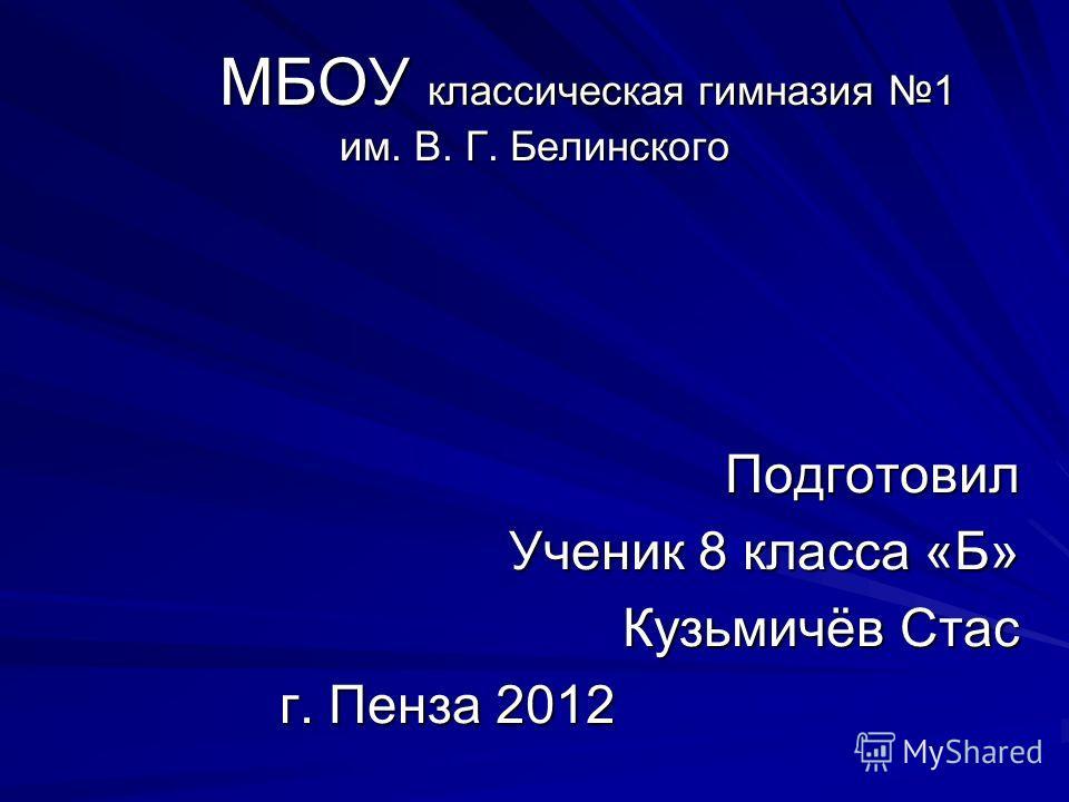 МБОУ классическая гимназия 1 им. В. Г. Белинского Подготовил Ученик 8 класса «Б» Кузьмичёв Стас г. Пенза 2012