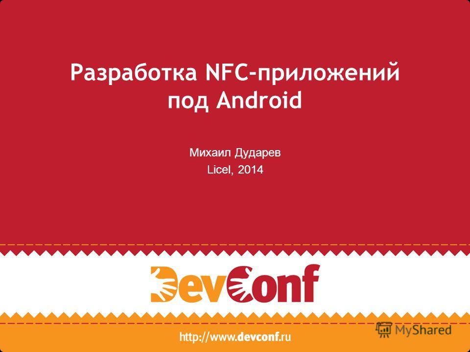 Разработка NFC-приложений под Android Михаил Дударев Licel, 2014