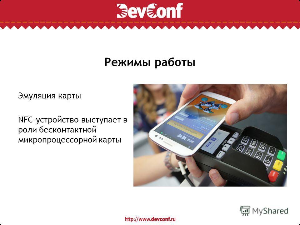 Режимы работы Эмуляция карты NFC-устройство выступает в роли бесконтактной микропроцессорной карты