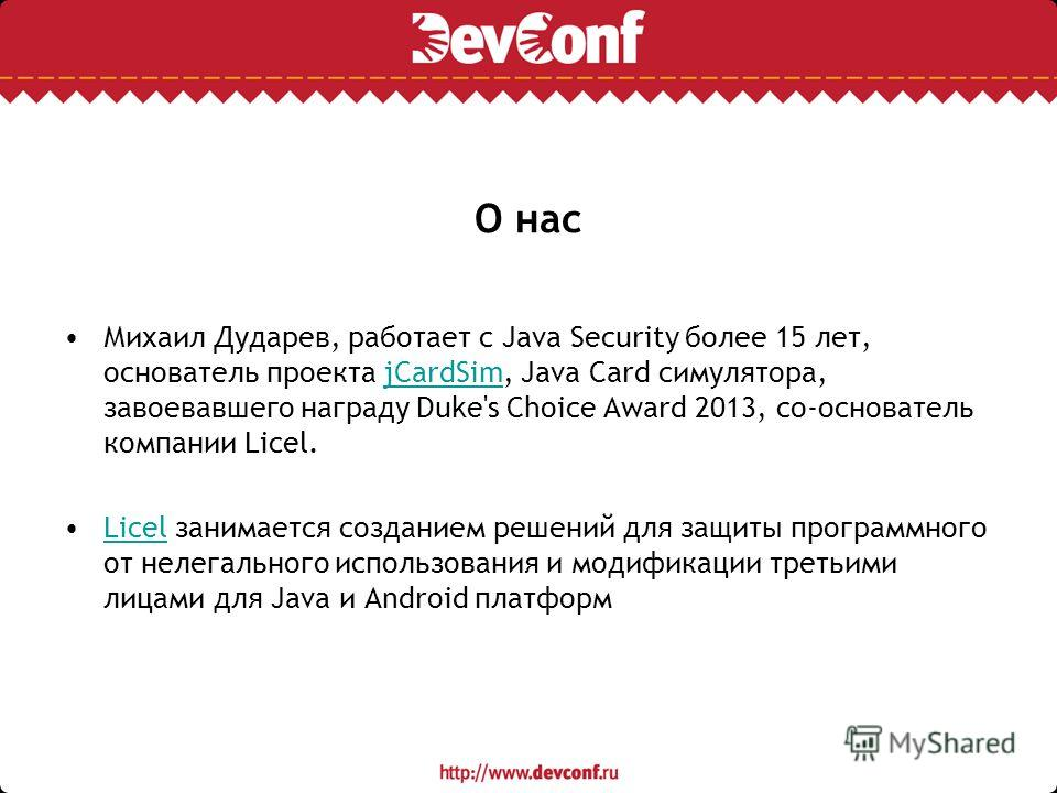 О нас Михаил Дударев, работает с Java Security более 15 лет, основатель проекта jCardSim, Java Card симулятора, завоевавшего награду Duke's Choice Award 2013, со-основатель компании Licel.jCardSim Licel занимается созданием решений для защиты програм