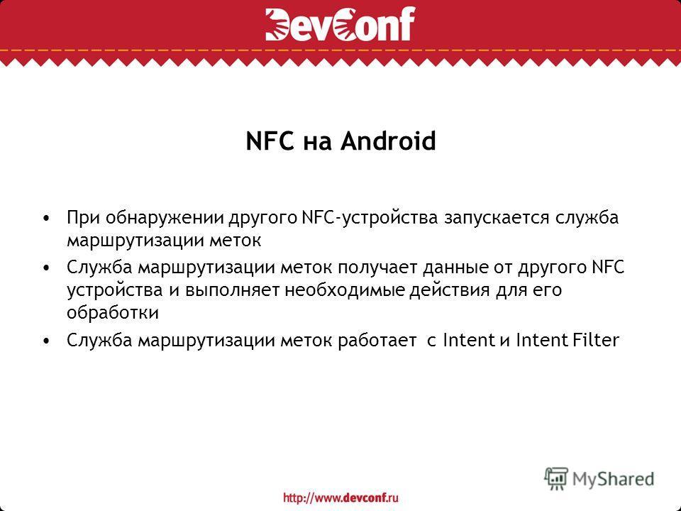 NFC на Android При обнаружении другого NFC-устройства запускается служба маршрутизации меток Служба маршрутизации меток получает данные от другого NFC устройства и выполняет необходимые действия для его обработки Служба маршрутизации меток работает с