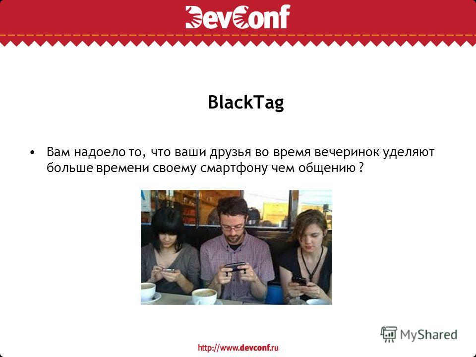 BlackTag Вам надоело то, что ваши друзья во время вечеринок уделяют больше времени своему смартфону чем общению ?
