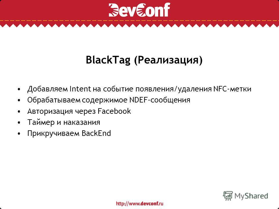 BlackTag (Реализация) Добавляем Intent на событие появления/удаления NFC-метки Обрабатываем содержимое NDEF-сообщения Авторизация через Facebook Таймер и наказания Прикручиваем BackEnd