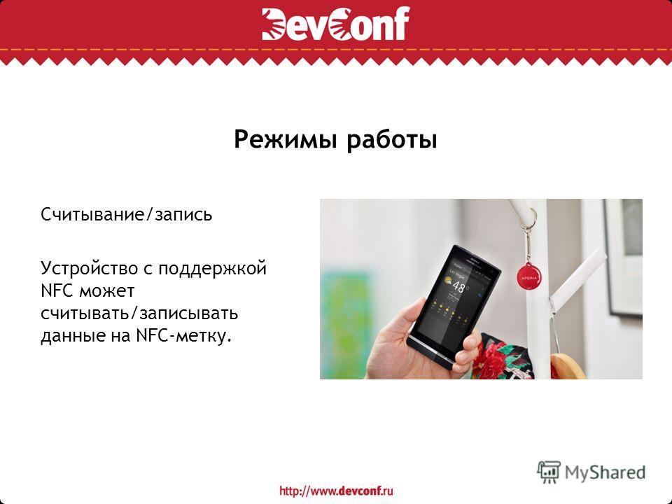 Режимы работы Cчитывание/запись Устройство с поддержкой NFC может считывать/записывать данные на NFC-метку.