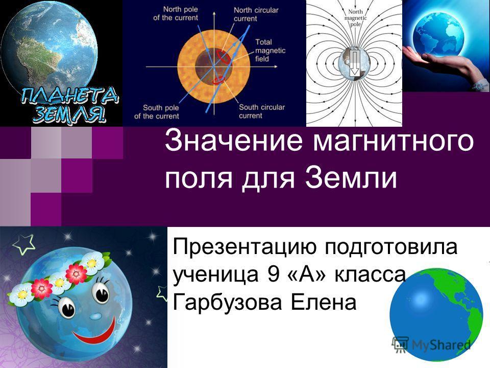 Значение магнитного поля для Земли Презентацию подготовила ученица 9 «А» класса Гарбузова Елена