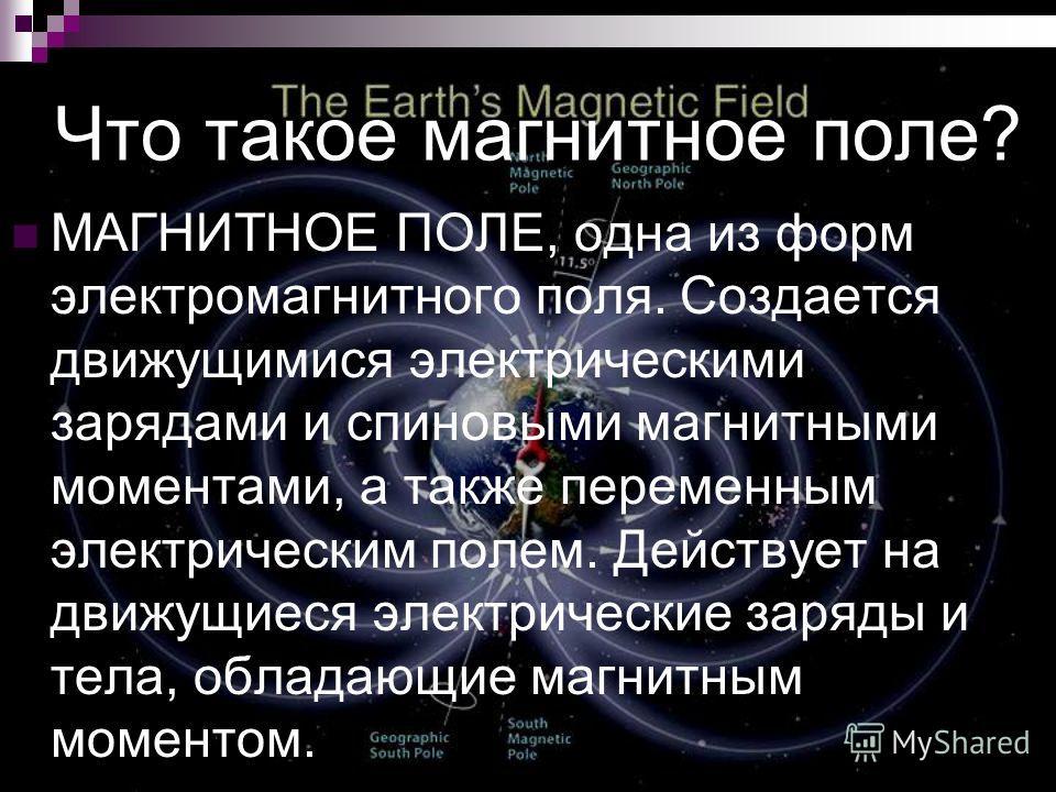 Что такое магнитное поле? МАГНИТНОЕ ПОЛЕ, одна из форм электромагнитного поля. Создается движущимися электрическими зарядами и спиновыми магнитными моментами, а также переменным электрическим полем. Действует на движущиеся электрические заряды и тела
