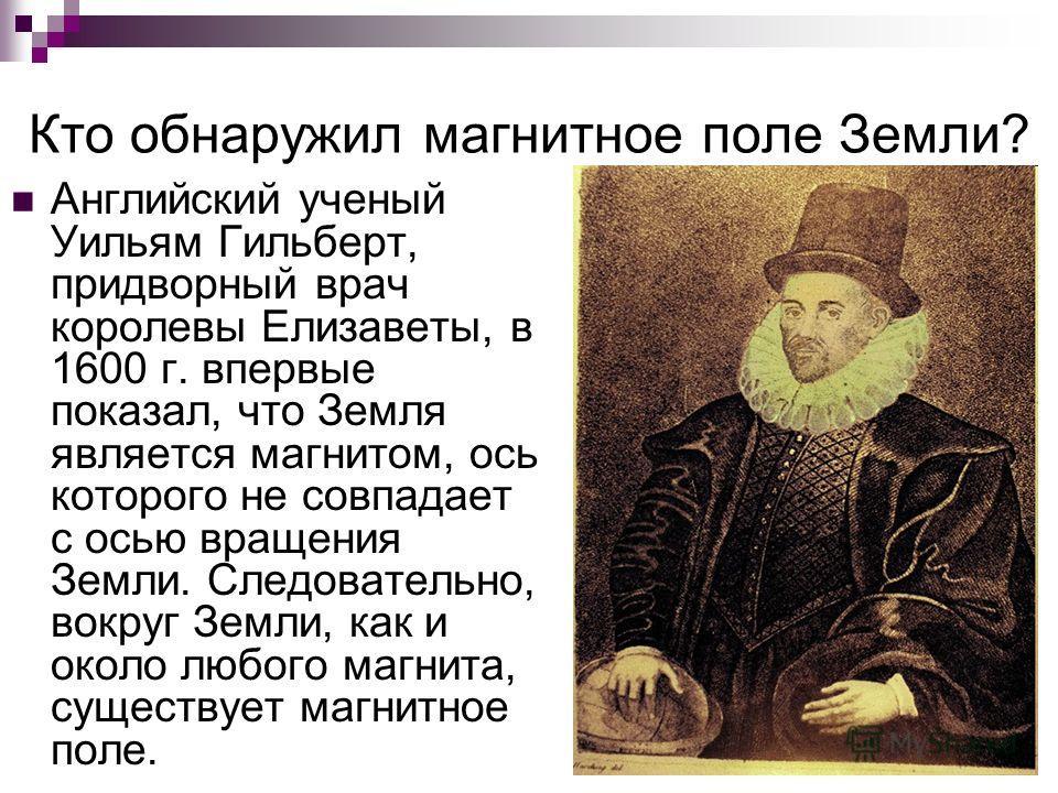 Кто обнаружил магнитное поле Земли? Английский ученый Уильям Гильберт, придворный врач королевы Елизаветы, в 1600 г. впервые показал, что Земля является магнитом, ось которого не совпадает с осью вращения Земли. Следовательно, вокруг Земли, как и око
