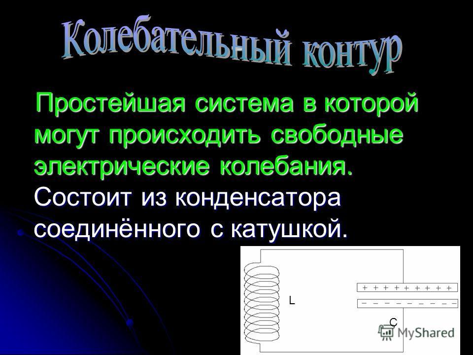 - Простейшая система в которой могут происходить свободные электрические колебания. Состоит из конденсатора соединённого с катушкой. L C