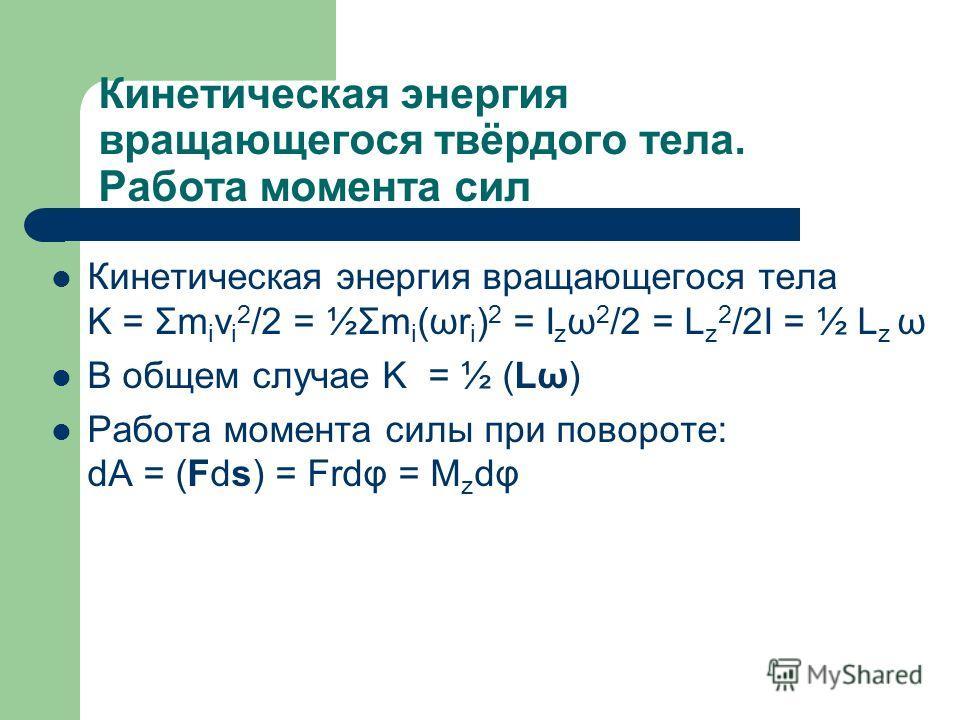Кинетическая энергия вращающегося твёрдого тела. Работа момента сил Кинетическая энергия вращающегося тела K = Σm i v i 2 /2 = ½Σm i (ωr i ) 2 = I z ω 2 /2 = L z 2 /2I = ½ L z ω В общем случае K = ½ (Lω) Работа момента силы при повороте: dA = (Fds) =