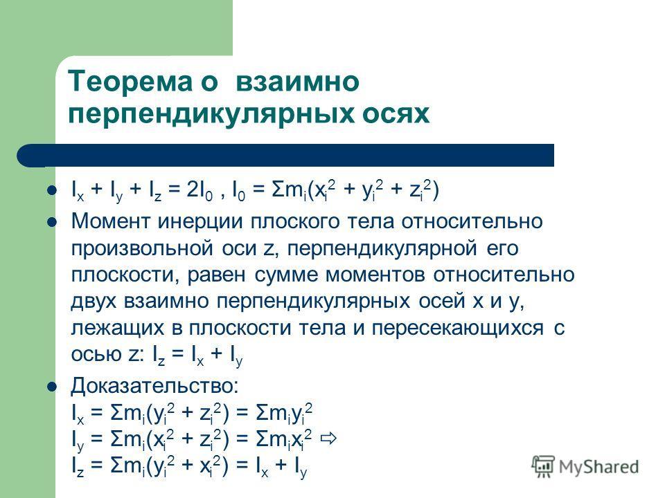 Теорема о взаимно перпендикулярных осях I x + I y + I z = 2I 0, I 0 = Σm i (x i 2 + y i 2 + z i 2 ) Момент инерции плоского тела относительно произвольной оси z, перпендикулярной его плоскости, равен сумме моментов относительно двух взаимно перпендик