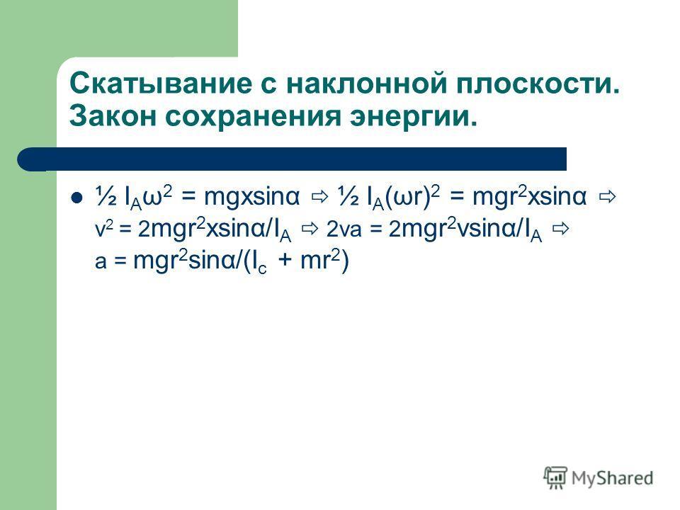 Скатывание с наклонной плоскости. Закон сохранения энергии. ½ I A ω 2 = mgxsinα ½ I A (ωr) 2 = mgr 2 xsinα v 2 = 2 mgr 2 xsinα/I A 2va = 2 mgr 2 vsinα/I A a = mgr 2 sinα/(I c + mr 2 )