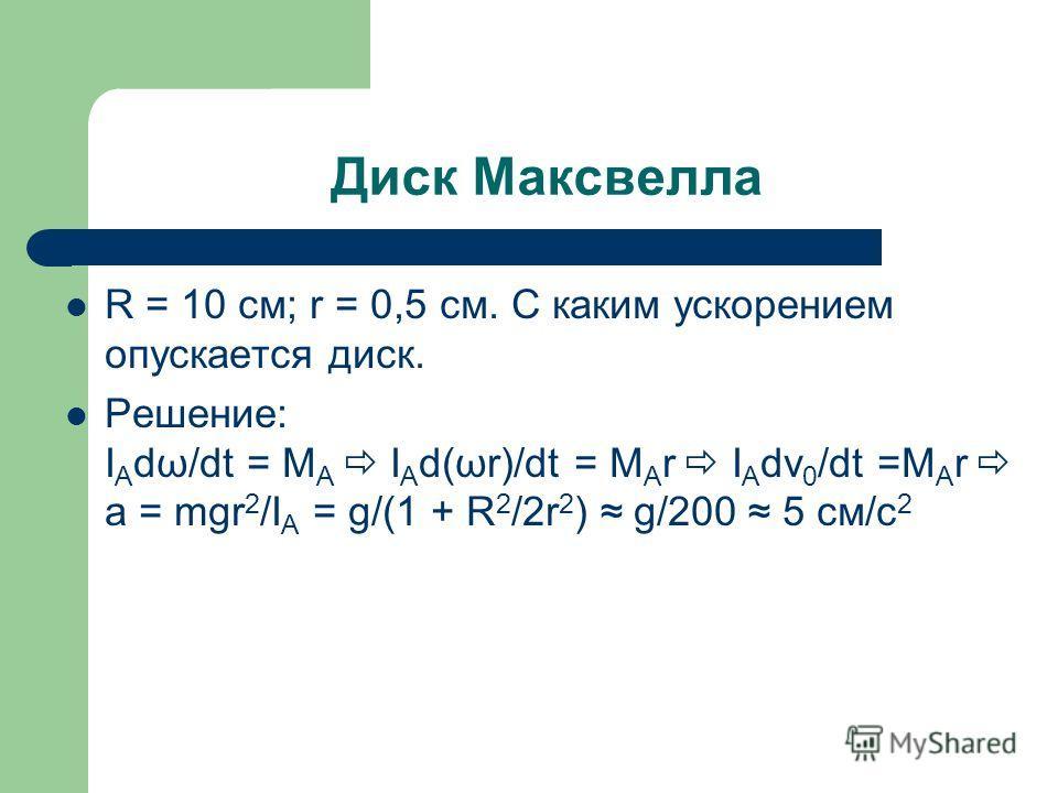 Диск Максвелла R = 10 см; r = 0,5 см. С каким ускорением опускается диск. Решение: I A dω/dt = M A I A d(ωr)/dt = M A r I A dv 0 /dt =M A r a = mgr 2 /I A = g/(1 + R 2 /2r 2 ) g/200 5 см/с 2