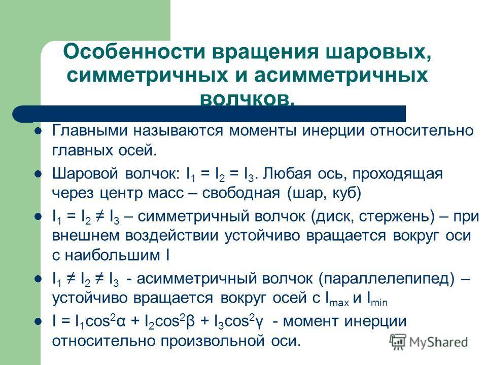 Особенности вращения шаровых, симметричных и асимметричных волчков. Главными называются моменты инерции относительно главных осей. Шаровой волчок: I 1 = I 2 = I 3. Любая ось, проходящая через центр масс – свободная (шар, куб) I 1 = I 2 I 3 – симметри