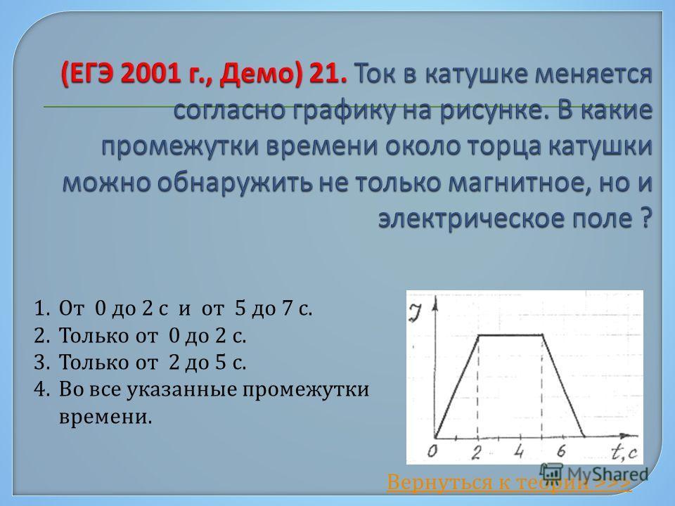 1. От 0 до 2 с и от 5 до 7 с. 2. Только от 0 до 2 с. 3. Только от 2 до 5 с. 4. Во все указанные промежутки времени. Вернуться к теории >>>