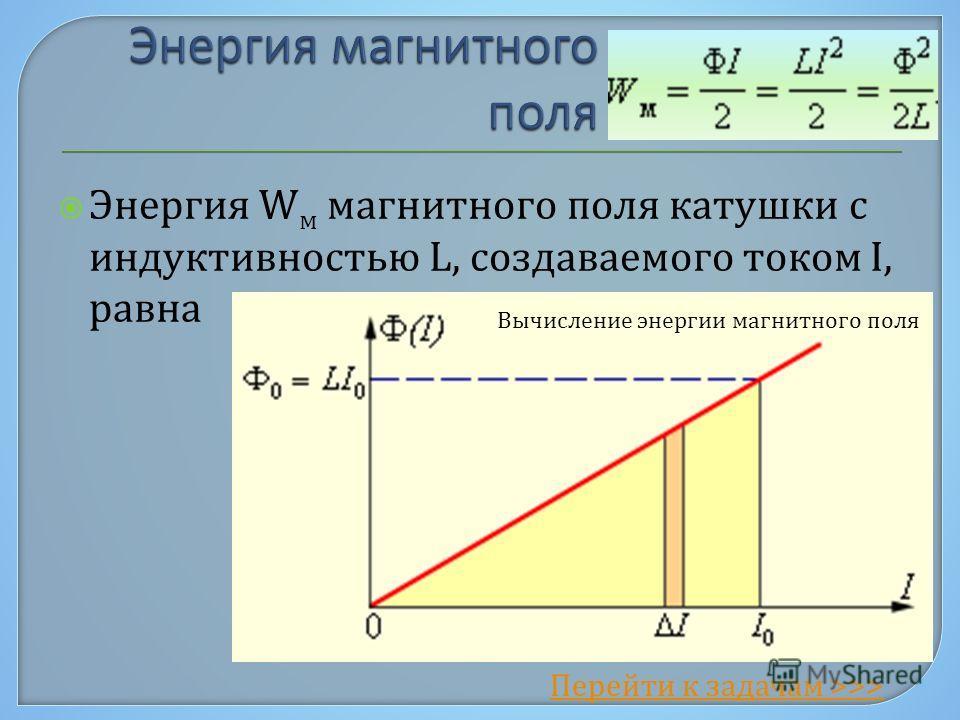 Энергия W м магнитного поля катушки с индуктивностью L, создаваемого током I, равна Вычисление энергии магнитного поля Перейти к задачам >>>