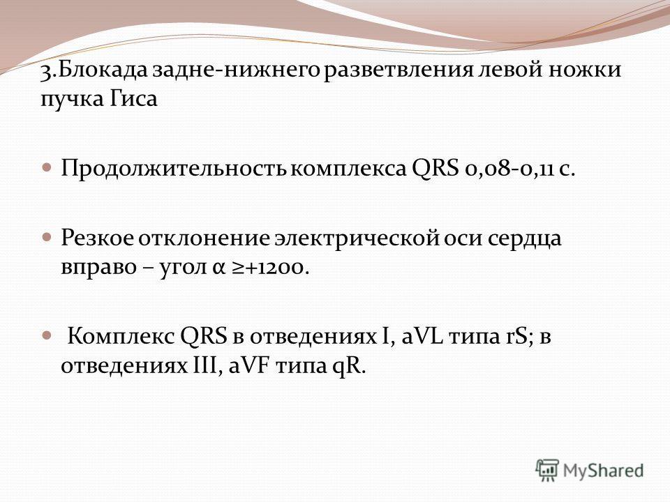 3. Блокада задне-нижнего разветвления левой ножки пучка Гиса Продолжительность комплекса QRS 0,08-0,11 с. Резкое отклонение электрической оси сердца вправо – угол α +1200. Комплекс QRS в отведениях I, aVL типа rS; в отведениях III, aVF типа qR.