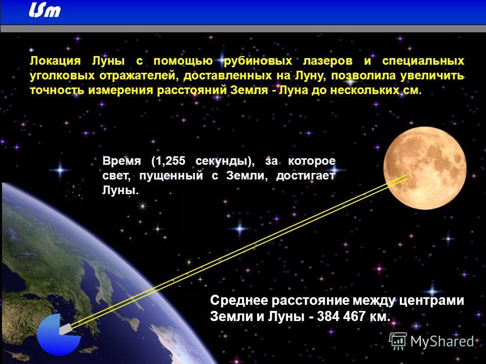 Локация Луны с помощью рубиновых лазеров и специальных уголковых отражателей, доставленных на Луну, позволила увеличить точность измерения расстояний Земля - Луна до нескольких см. Среднее расстояние между центрами Земли и Луны - 384 467 км. Время (1