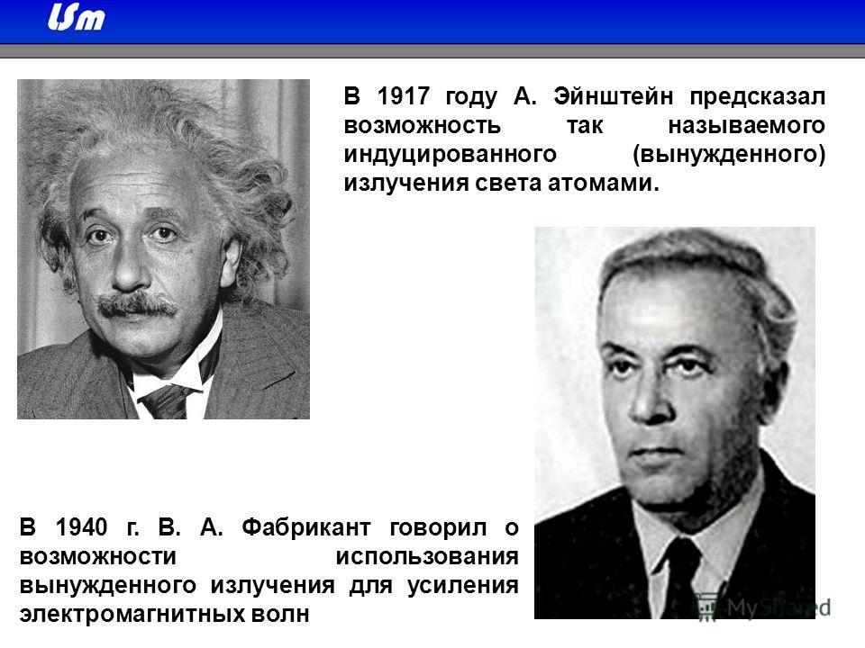 В 1917 году А. Эйнштейн предсказал возможность так называемого индуцированного (вынужденного) излучения света атомами. В 1940 г. В. А. Фабрикант говорил о возможности использования вынужденного излучения для усиления электромагнитных волн