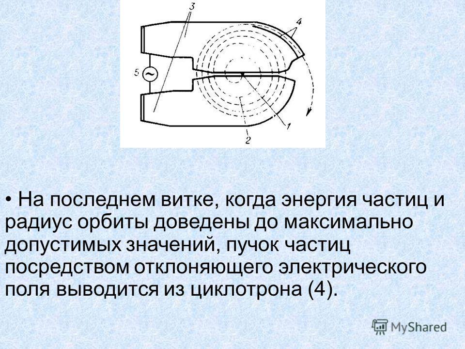 На последнем витке, когда энергия частиц и радиус орбиты доведены до максимально допустимых значений, пучок частиц посредством отклоняющего электрического поля выводится из циклотрона (4).