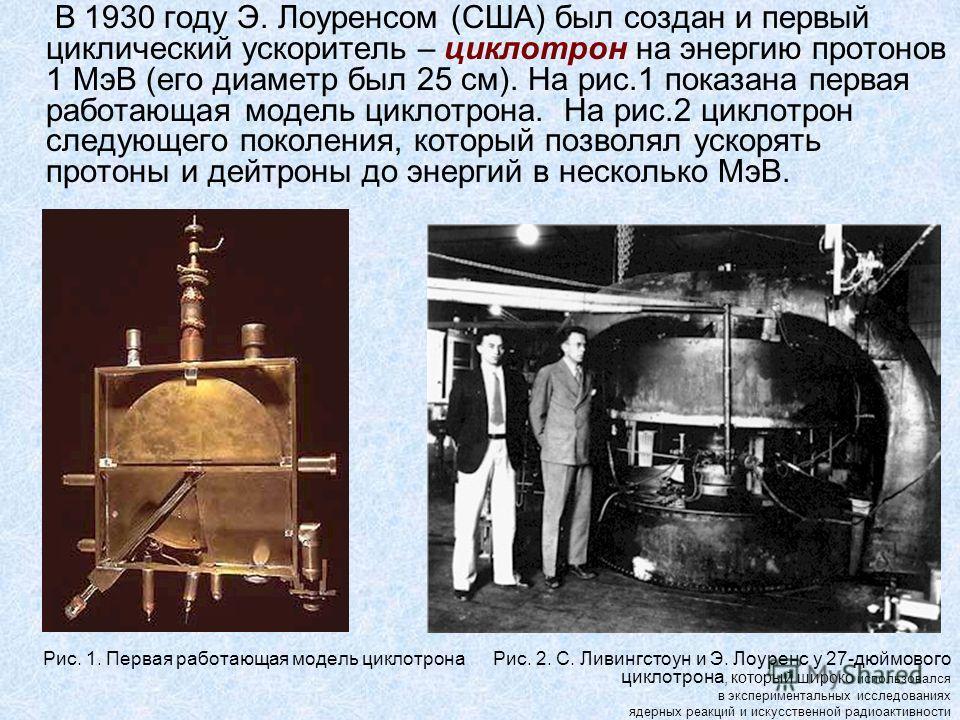 В 1930 году Э. Лоуренсом (США) был создан и первый циклический ускоритель – циклотрон на энергию протонов 1 МэВ (его диаметр был 25 см). На рис.1 показана первая работающая модель циклотрона. На рис.2 циклотрон следующего поколения, который позволял