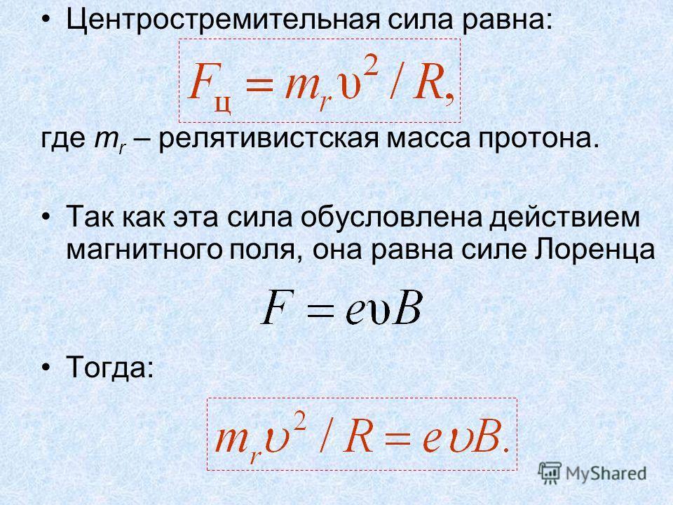 Центростремительная сила равна: где m r – релятивистская масса протона. Так как эта сила обусловлена действием магнитного поля, она равна силе Лоренца Тогда:
