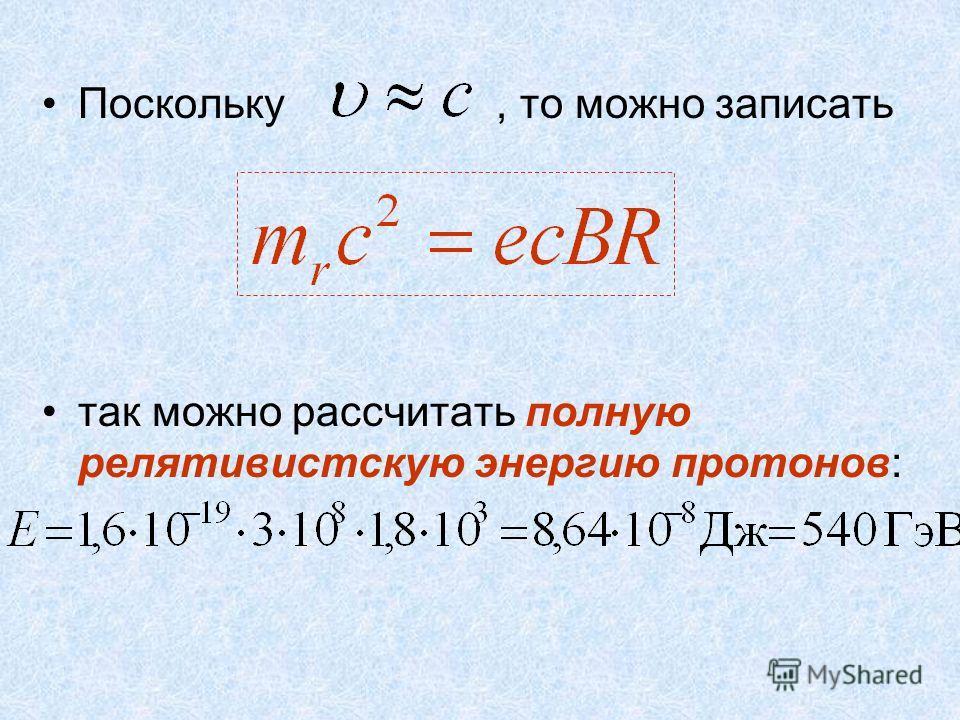 Поскольку, то можно записать так можно рассчитать полную релятивистскую энергию протонов: