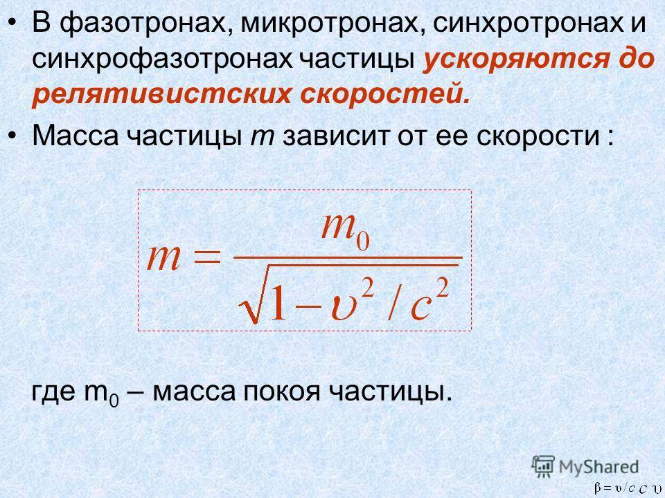 В фазотронах, микротронах, синхротронах и синхрофазотронах частицы ускоряются до релятивистских скоростей. Масса частицы m зависит от ее скорости : где m 0 – масса покоя частицы.