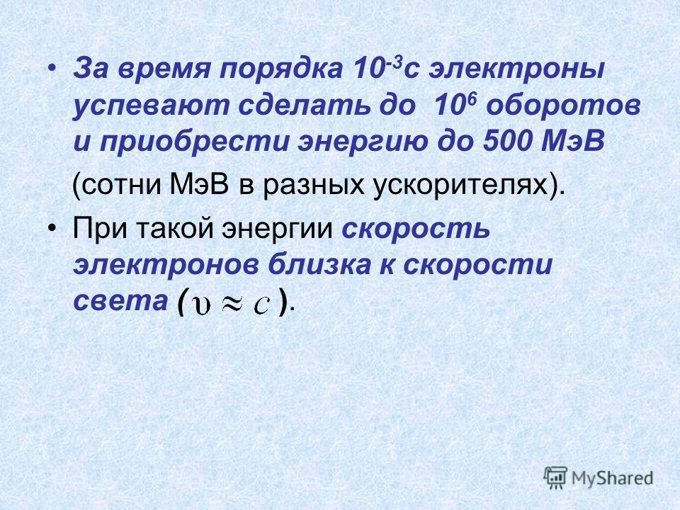 За время порядка 10 -3 c электроны успевают сделать до 10 6 оборотов и приобрести энергию до 500 МэВ (сотни МэВ в разных ускорителях). При такой энергии скорость электронов близка к скорости света ( ).