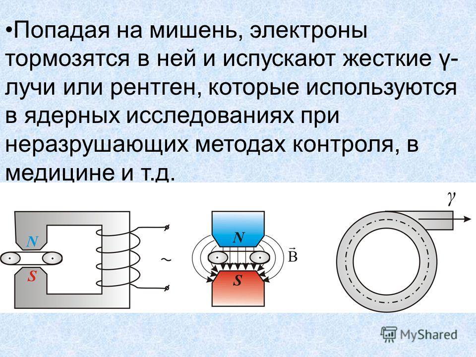 Попадая на мишень, электроны тормозятся в ней и испускают жесткие γ- лучи или рентген, которые используются в ядерных исследованиях при неразрушающих методах контроля, в медицине и т.д.
