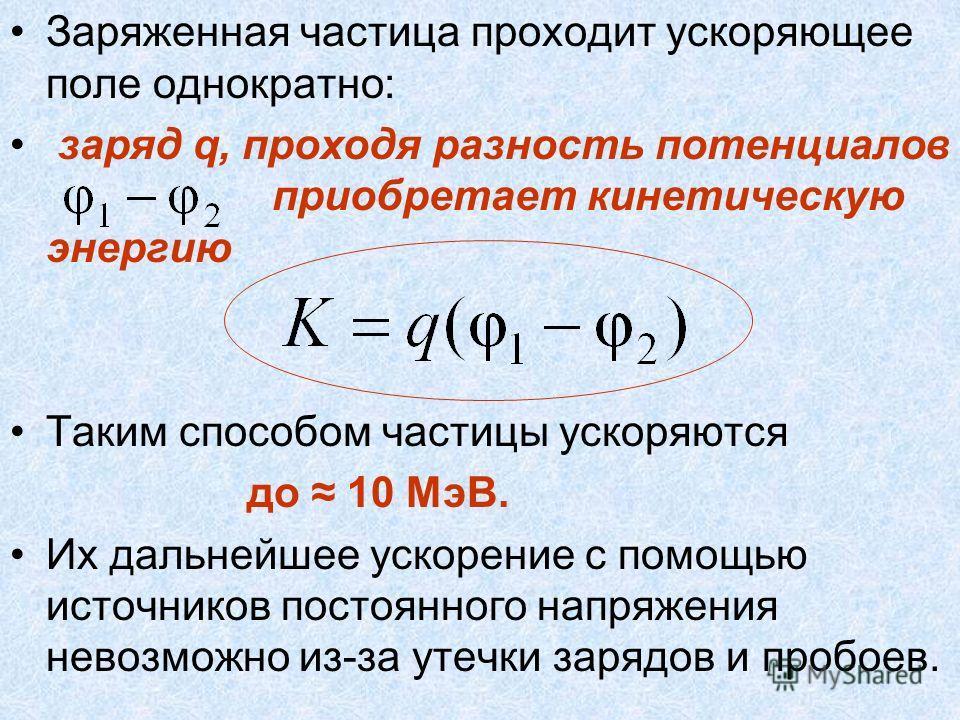 Заряженная частица проходит ускоряющее поле однократно: заряд q, проходя разность потенциалов приобретает кинетическую энергию Таким способом частицы ускоряются до 10 МэВ. Их дальнейшее ускорение с помощью источников постоянного напряжения невозможно