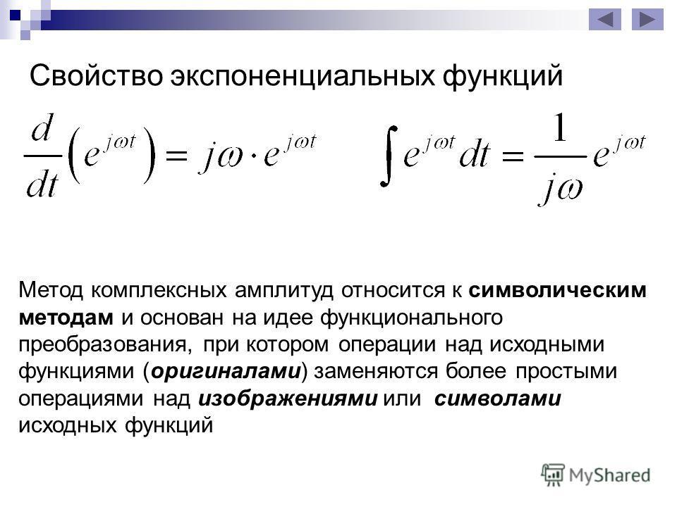Свойство экспоненциальных функций Метод комплексных амплитуд относится к символическим методам и основан на идее функционального преобразования, при котором операции над исходными функциями (оригиналами) заменяются более простыми операциями над изобр