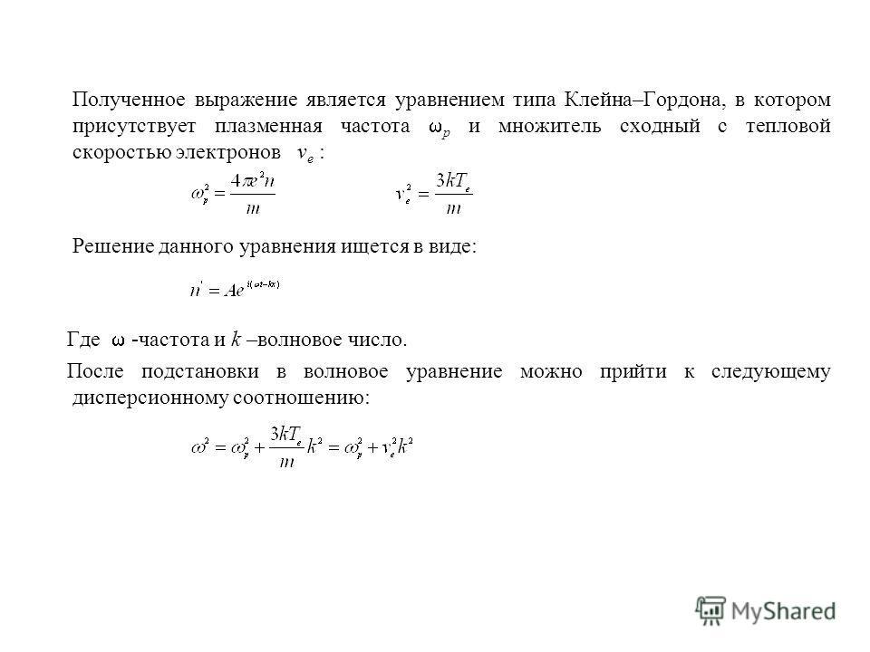 Полученное выражение является уравнением типа Клейна–Гордона, в котором присутствует плазменная частота p и множитель сходный с тепловой скоростью электронов v e : Решение данного уравнения ищется в виде: Где -частота и k –волновое число. После подст