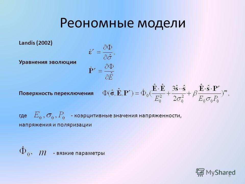 Реономные модели 6 Landis (2002) Уравнения эволюции Поверхность переключения где - коэрцитивные значения напряженности, напряжения и поляризации - вязкие параметры