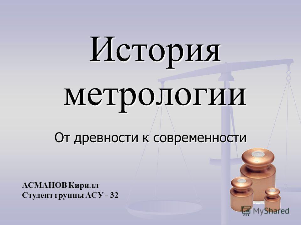 История метрологии От древности к современности АСМАНОВ Кирилл Студент группы АСУ - 32