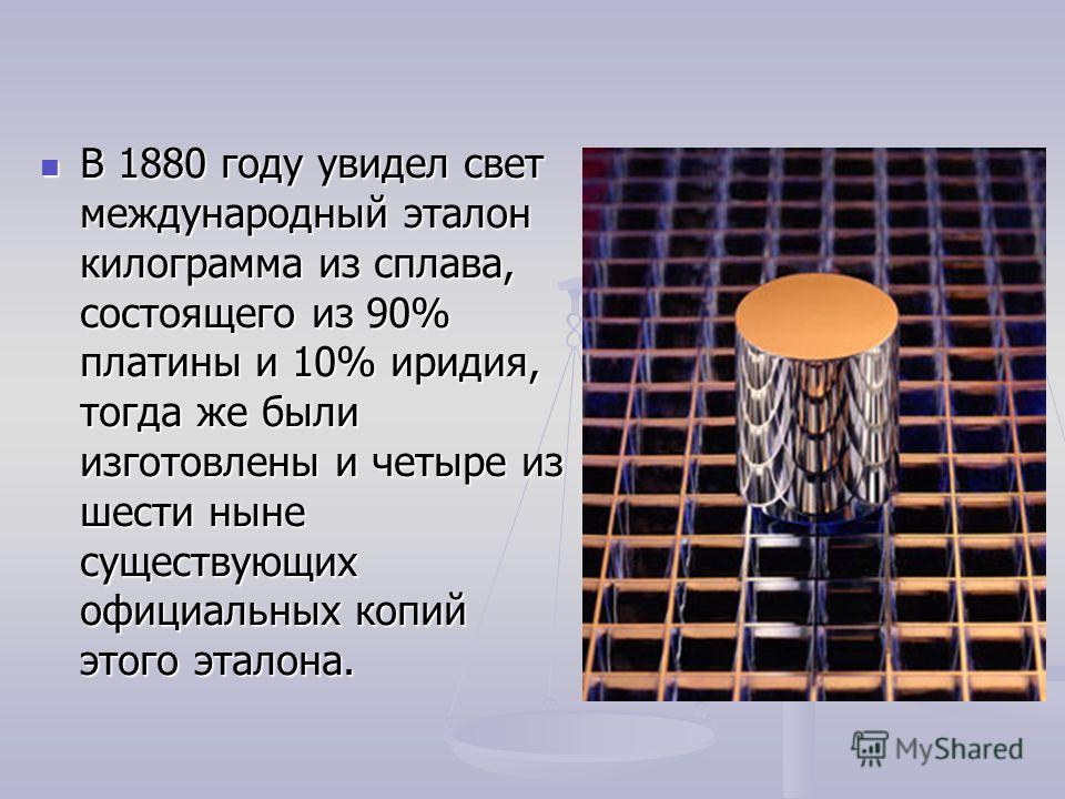 В 1880 году увидел свет международный эталон килограмма из сплава, состоящего из 90% платины и 10% иридия, тогда же были изготовлены и четыре из шести ныне существующих официальных копий этого эталона. В 1880 году увидел свет международный эталон кил
